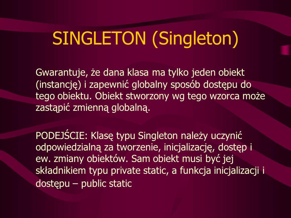 """Prosty przykład: class Singleton { private Singleton s; private int i; private Singleton(int x) { i = x; } public static Singleton getReference() { if (s == null) s = new Singleton(2); return s; } public int getValue() { return i; } public void setValue(int x) { i = x; } } Przykład z życia: """"prezydent RP – istnieje tylko co najwyżej jeden, a nazwa jednoznacznie identyfikuje sprawującą urząd osobę."""