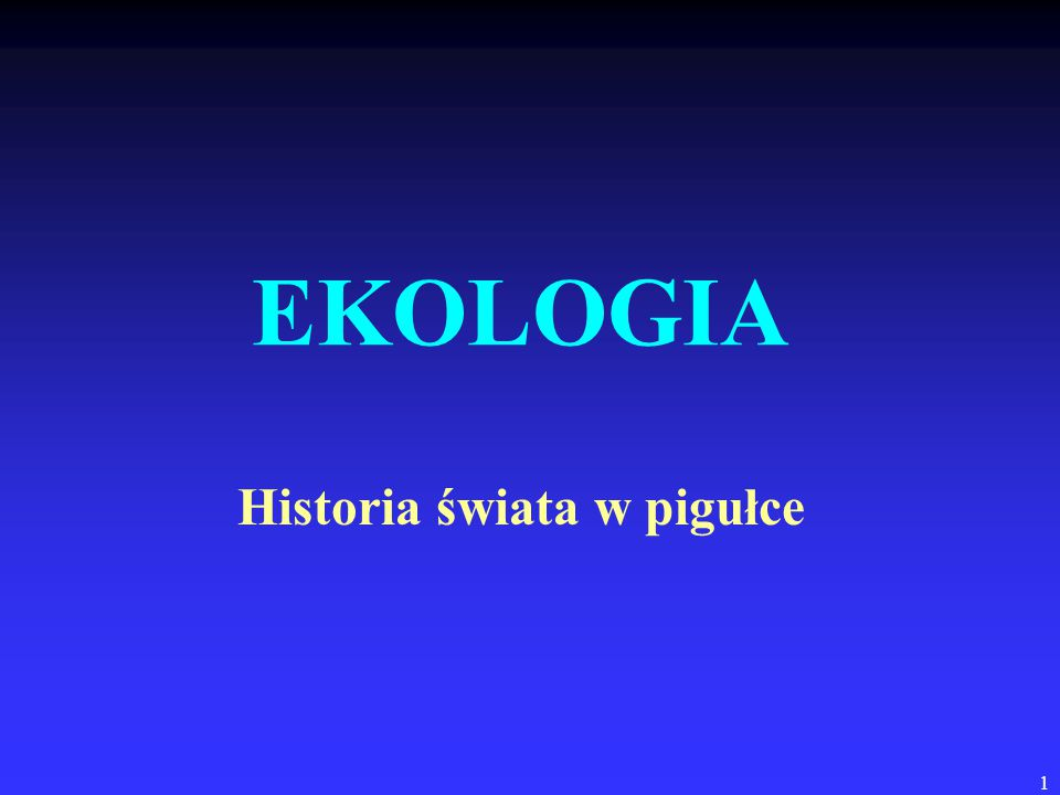 1 EKOLOGIA Historia świata w pigułce