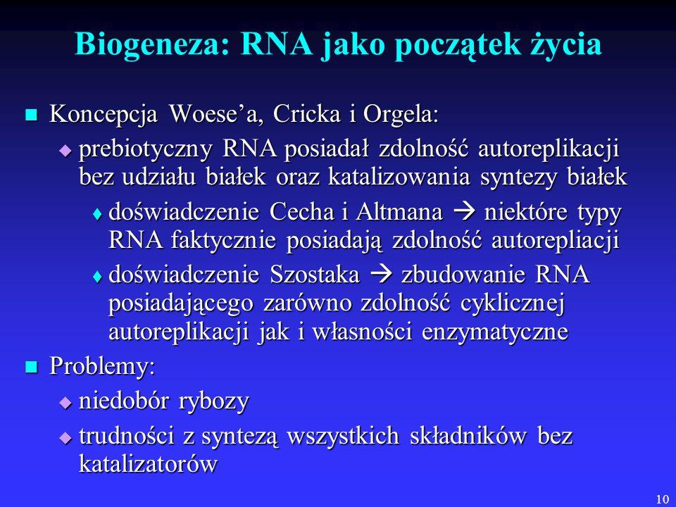 10 Biogeneza: RNA jako początek życia Koncepcja Woese'a, Cricka i Orgela: Koncepcja Woese'a, Cricka i Orgela:  prebiotyczny RNA posiadał zdolność autoreplikacji bez udziału białek oraz katalizowania syntezy białek  doświadczenie Cecha i Altmana  niektóre typy RNA faktycznie posiadają zdolność autorepliacji  doświadczenie Szostaka  zbudowanie RNA posiadającego zarówno zdolność cyklicznej autoreplikacji jak i własności enzymatyczne Problemy: Problemy:  niedobór rybozy  trudności z syntezą wszystkich składników bez katalizatorów