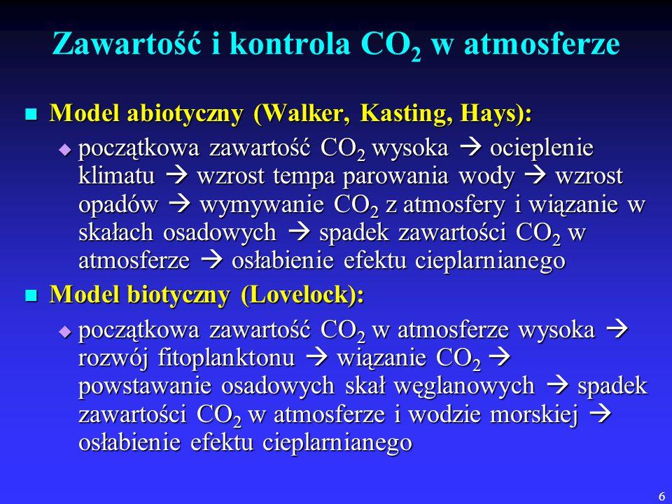6 Zawartość i kontrola CO 2 w atmosferze Model abiotyczny (Walker, Kasting, Hays): Model abiotyczny (Walker, Kasting, Hays):  początkowa zawartość CO 2 wysoka  ocieplenie klimatu  wzrost tempa parowania wody  wzrost opadów  wymywanie CO 2 z atmosfery i wiązanie w skałach osadowych  spadek zawartości CO 2 w atmosferze  osłabienie efektu cieplarnianego Model biotyczny (Lovelock): Model biotyczny (Lovelock):  początkowa zawartość CO 2 w atmosferze wysoka  rozwój fitoplanktonu  wiązanie CO 2  powstawanie osadowych skał węglanowych  spadek zawartości CO 2 w atmosferze i wodzie morskiej  osłabienie efektu cieplarnianego