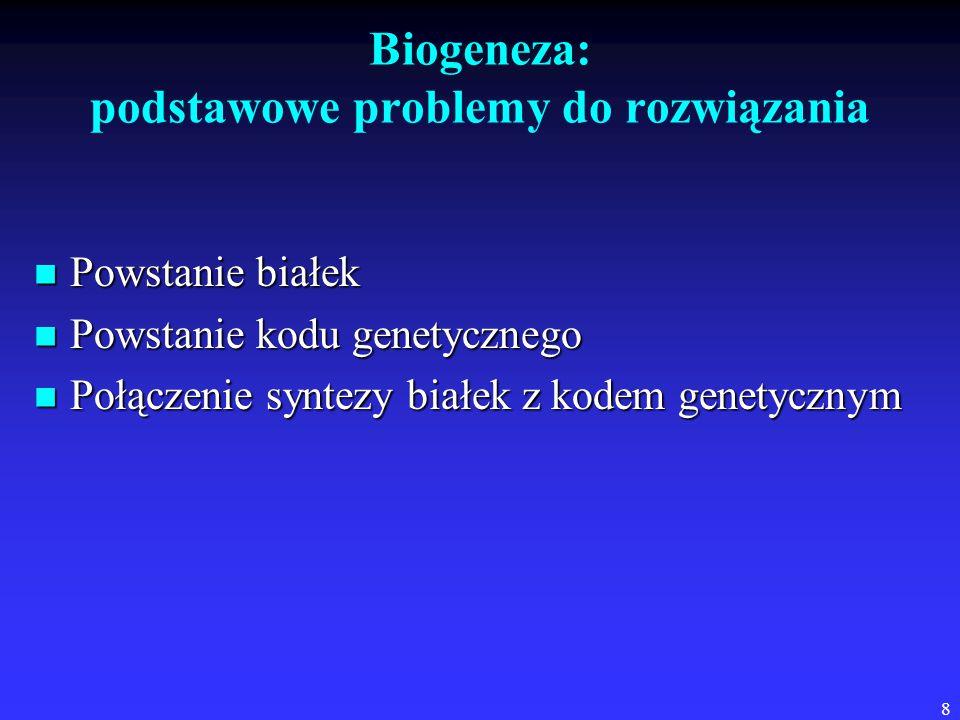 8 Biogeneza: podstawowe problemy do rozwiązania Powstanie białek Powstanie białek Powstanie kodu genetycznego Powstanie kodu genetycznego Połączenie syntezy białek z kodem genetycznym Połączenie syntezy białek z kodem genetycznym