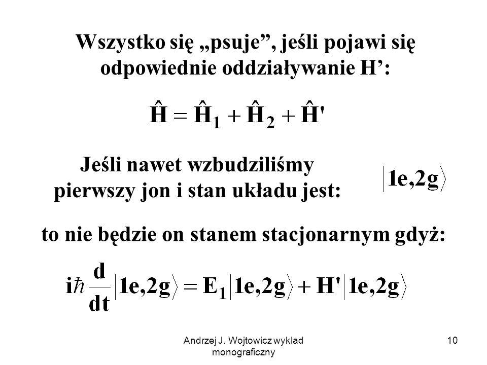 """Andrzej J. Wojtowicz wyklad monograficzny 10 Wszystko się """"psuje"""", jeśli pojawi się odpowiednie oddziaływanie H': Jeśli nawet wzbudziliśmy pierwszy jo"""