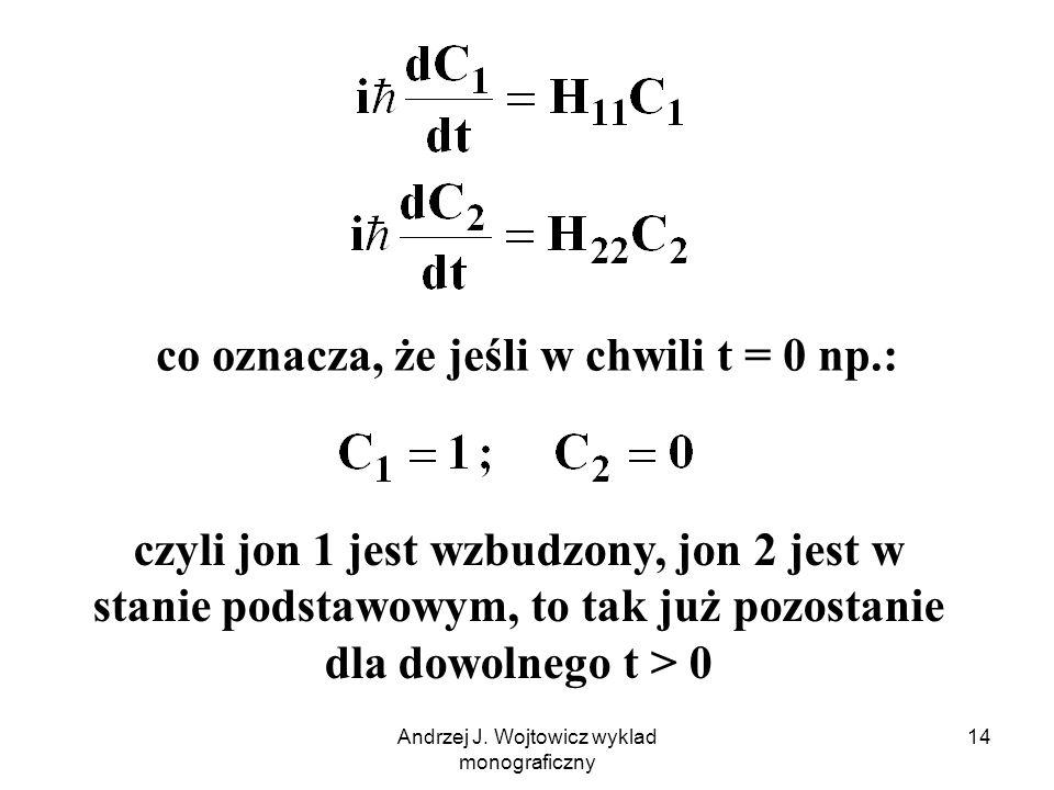 Andrzej J. Wojtowicz wyklad monograficzny 14 co oznacza, że jeśli w chwili t = 0 np.: czyli jon 1 jest wzbudzony, jon 2 jest w stanie podstawowym, to