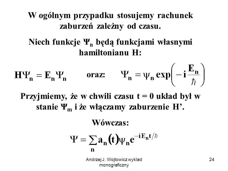 Andrzej J. Wojtowicz wyklad monograficzny 24 W ogólnym przypadku stosujemy rachunek zaburzeń zależny od czasu. Niech funkcje Ψ n będą funkcjami własny