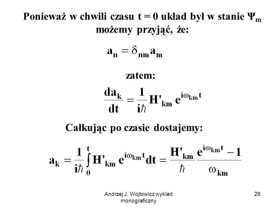 Andrzej J. Wojtowicz wyklad monograficzny 26 Całkując po czasie dostajemy: Ponieważ w chwili czasu t = 0 układ był w stanie Ψ m możemy przyjąć, że: za
