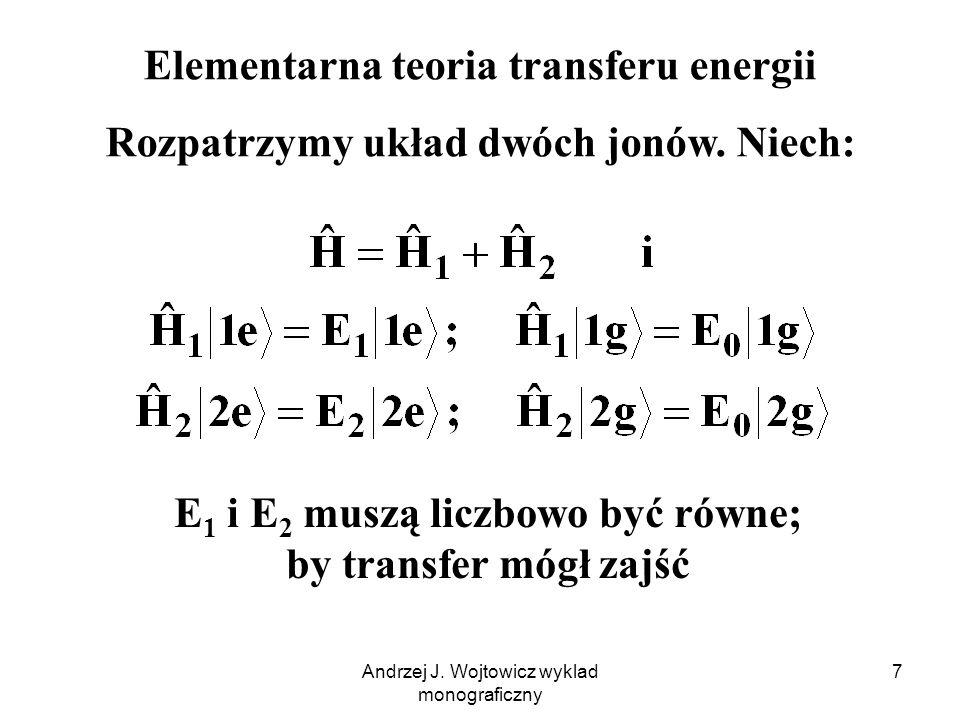Andrzej J. Wojtowicz wyklad monograficzny 7 Elementarna teoria transferu energii Rozpatrzymy układ dwóch jonów. Niech: E 1 i E 2 muszą liczbowo być ró