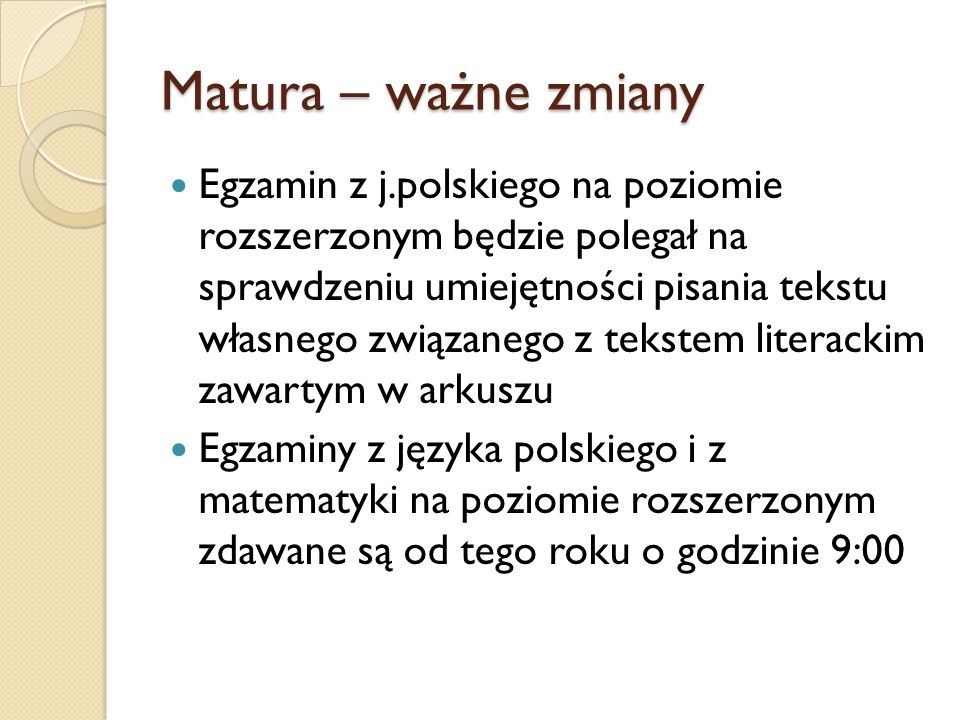 Matura – ważne zmiany Egzamin z j.polskiego na poziomie rozszerzonym będzie polegał na sprawdzeniu umiejętności pisania tekstu własnego związanego z tekstem literackim zawartym w arkuszu Egzaminy z języka polskiego i z matematyki na poziomie rozszerzonym zdawane są od tego roku o godzinie 9:00