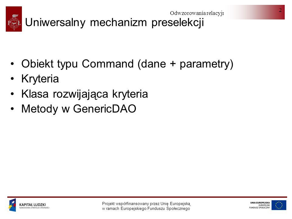 Odwzorowania relacyjno-obiektowe Projekt współfinansowany przez Unię Europejską w ramach Europejskiego Funduszu Społecznego 3 Preselection (I) public class Preselection { protected Class entityClass; protected List criteriaList = new ArrayList (); protected Set selectedIdSet = new HashSet (); protected String tableName = list ; protected String rowInputName = id ;....