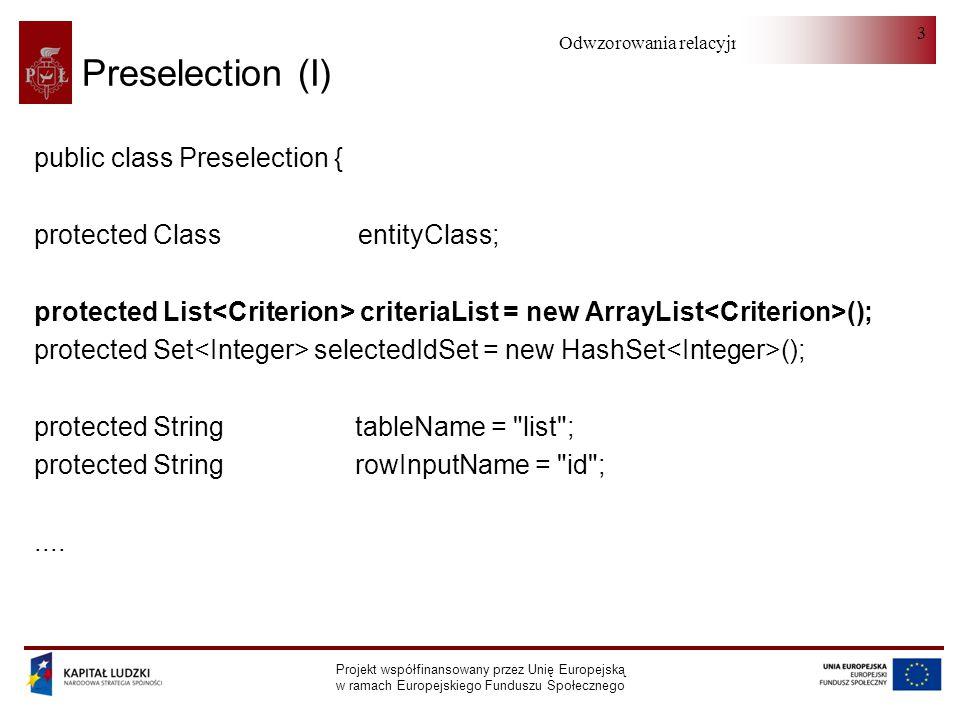 Odwzorowania relacyjno-obiektowe Projekt współfinansowany przez Unię Europejską w ramach Europejskiego Funduszu Społecznego 4 Preselection (II) protected int currentRow = -1; protected int rowCount = 0; protected int currentPage = 0; protected int pageSize = 50; protected String sortProperty; protected int sortProjectionIndex = -1; protected boolean sortAscending = true;.....