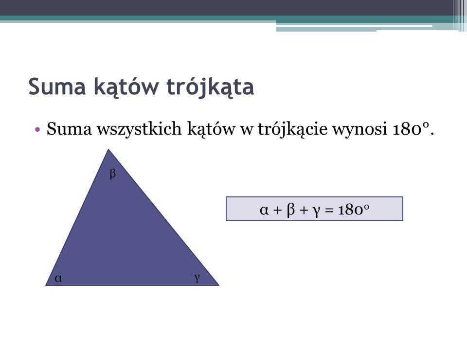 Suma kątów trójkąta Suma wszystkich kątów w trójkącie wynosi 180°. α + β + γ = 180 o α β γ
