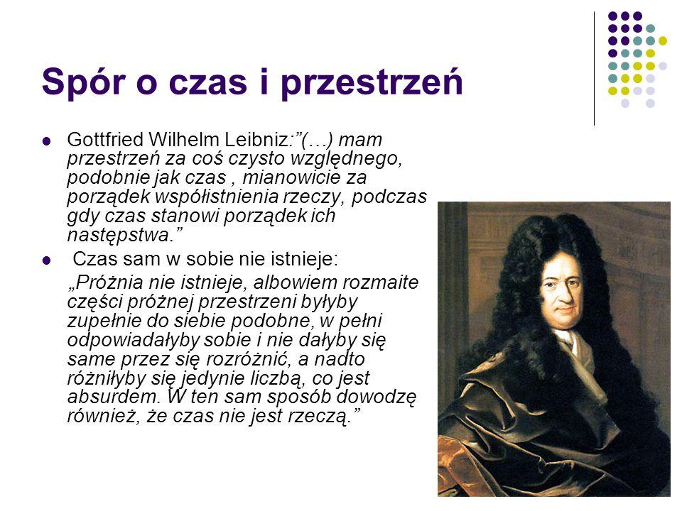 """Spór o czas i przestrzeń Gottfried Wilhelm Leibniz:""""(…) mam przestrzeń za coś czysto względnego, podobnie jak czas, mianowicie za porządek współistnie"""