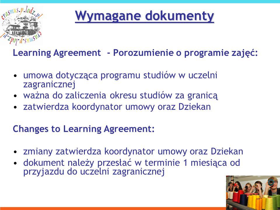 Learning Agreement - Porozumienie o programie zajęć: umowa dotycząca programu studiów w uczelni zagranicznej ważna do zaliczenia okresu studiów za granicą zatwierdza koordynator umowy oraz Dziekan Changes to Learning Agreement: zmiany zatwierdza koordynator umowy oraz Dziekan dokument należy przesłać w terminie 1 miesiąca od przyjazdu do uczelni zagranicznej Wymagane dokumenty
