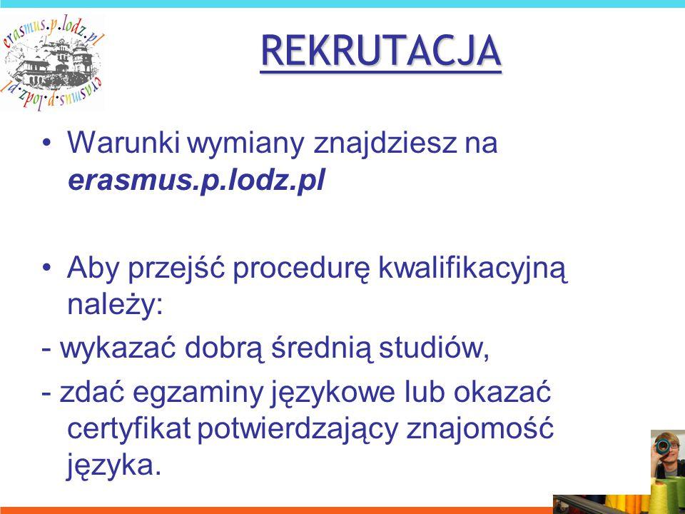 REKRUTACJA Warunki wymiany znajdziesz na erasmus.p.lodz.pl Aby przejść procedurę kwalifikacyjną należy: - wykazać dobrą średnią studiów, - zdać egzaminy językowe lub okazać certyfikat potwierdzający znajomość języka.