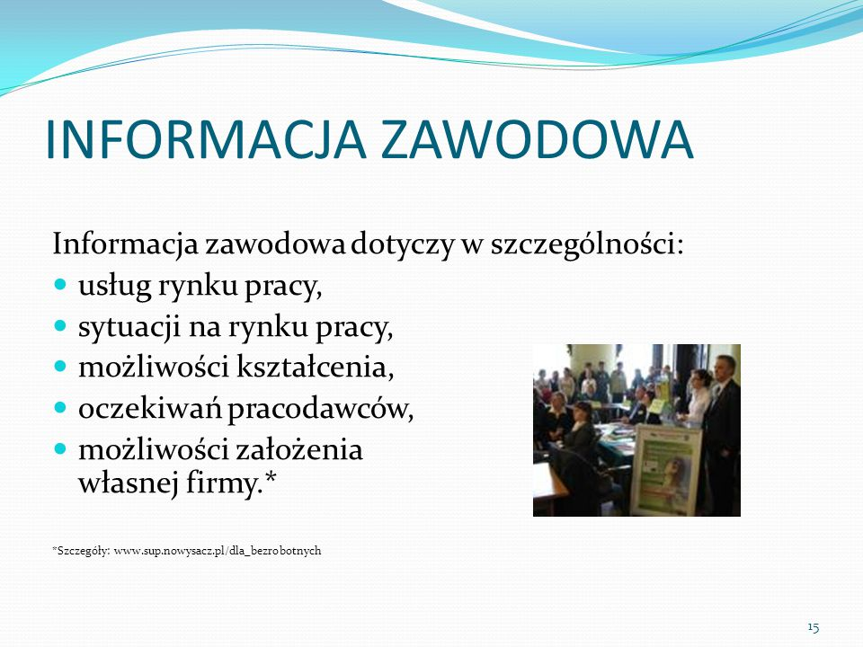 INFORMACJA ZAWODOWA Informacja zawodowa dotyczy w szczególności: usług rynku pracy, sytuacji na rynku pracy, możliwości kształcenia, oczekiwań pracodawców, możliwości założenia własnej firmy.* *Szczegóły: www.sup.nowysacz.pl/dla_bezrobotnych 15