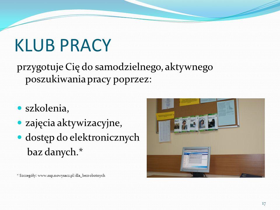 KLUB PRACY przygotuje Cię do samodzielnego, aktywnego poszukiwania pracy poprzez: szkolenia, zajęcia aktywizacyjne, dostęp do elektronicznych baz danych.* * Szczegóły: www.sup.nowysacz.pl/dla_bezrobotnych 17