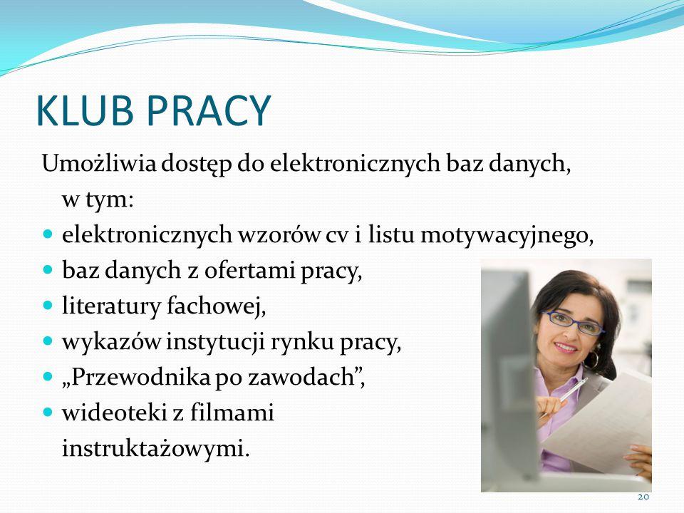 """KLUB PRACY Umożliwia dostęp do elektronicznych baz danych, w tym: elektronicznych wzorów cv i listu motywacyjnego, baz danych z ofertami pracy, literatury fachowej, wykazów instytucji rynku pracy, """"Przewodnika po zawodach , wideoteki z filmami instruktażowymi."""