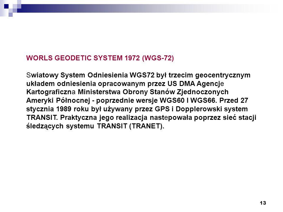 13 WORLS GEODETIC SYSTEM 1972 (WGS-72) Swiatowy System Odniesienia WGS72 był trzecim geocentrycznym układem odniesienia opracowanym przez US DMA Agencje Kartograficzna Ministerstwa Obrony Stanów Zjednoczonych Ameryki Północnej - poprzednie wersje WGS60 I WGS66.