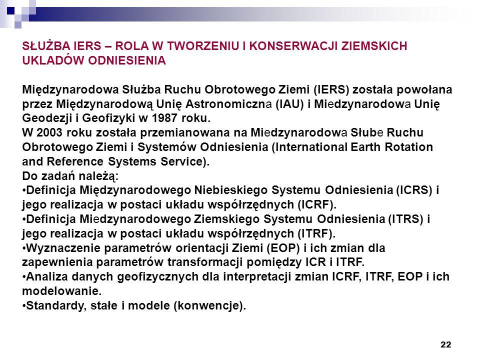 22 SŁUŻBA IERS – ROLA W TWORZENIU I KONSERWACJI ZIEMSKICH UKLADÓW ODNIESIENIA Międzynarodowa Służba Ruchu Obrotowego Ziemi (IERS) została powołana przez Międzynarodową Unię Astronomiczna (IAU) i Miedzynarodowa Unię Geodezji i Geofizyki w 1987 roku.