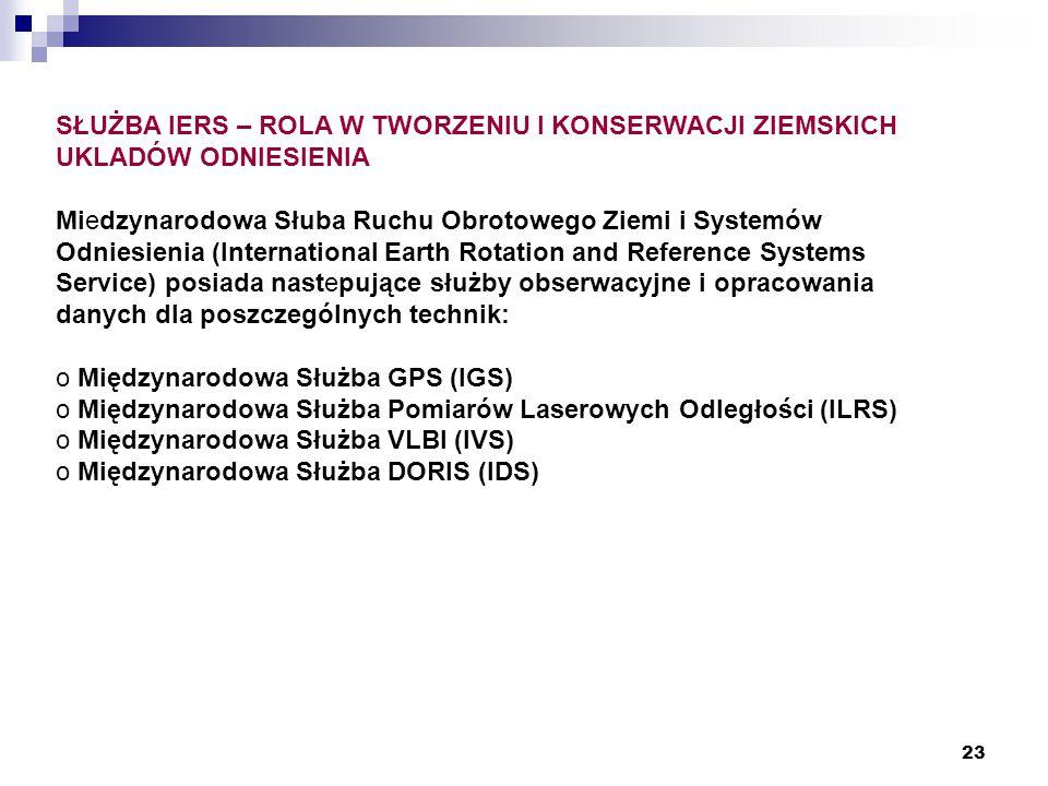 23 SŁUŻBA IERS – ROLA W TWORZENIU I KONSERWACJI ZIEMSKICH UKLADÓW ODNIESIENIA Miedzynarodowa Słuba Ruchu Obrotowego Ziemi i Systemów Odniesienia (International Earth Rotation and Reference Systems Service) posiada nastepujące służby obserwacyjne i opracowania danych dla poszczególnych technik: o Międzynarodowa Służba GPS (IGS) o Międzynarodowa Służba Pomiarów Laserowych Odległości (ILRS) o Międzynarodowa Służba VLBI (IVS) o Międzynarodowa Służba DORIS (IDS)