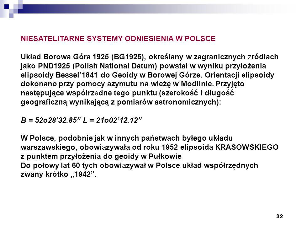 32 NIESATELITARNE SYSTEMY ODNIESIENIA W POLSCE Układ Borowa Góra 1925 (BG1925), określany w zagranicznych zródłach jako PND1925 (Polish National Datum) powstał w wyniku przyłożenia elipsoidy Bessel'1841 do Geoidy w Borowej Górze.