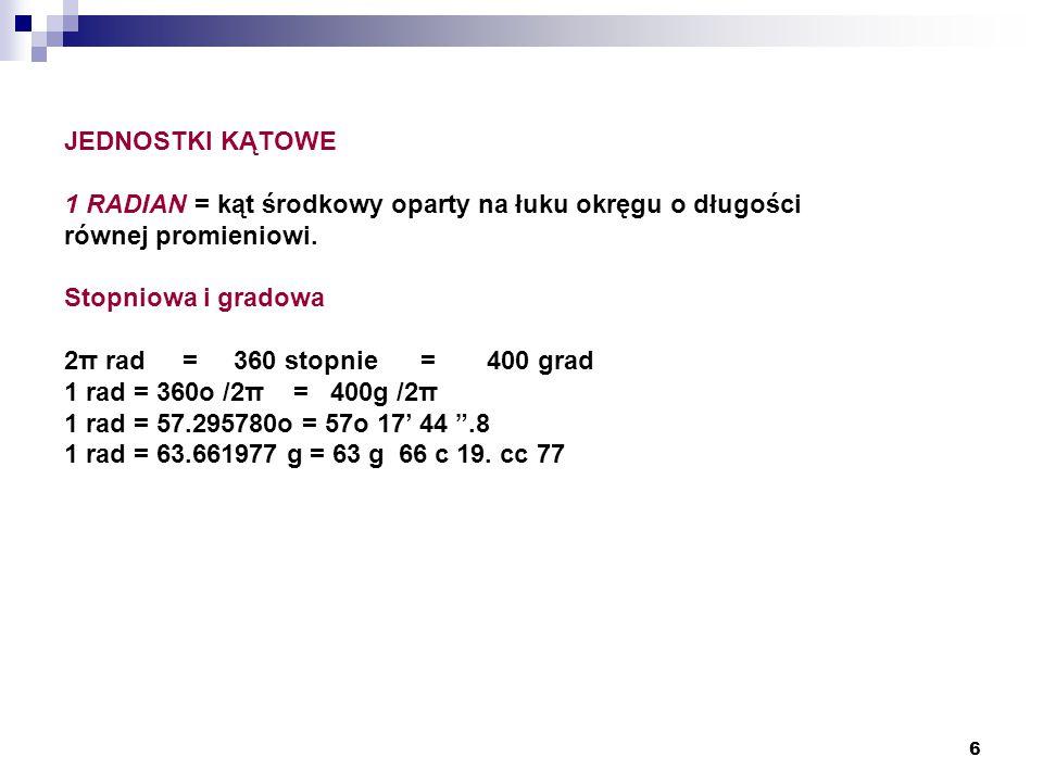 6 JEDNOSTKI KĄTOWE 1 RADIAN = kąt środkowy oparty na łuku okręgu o długości równej promieniowi. Stopniowa i gradowa 2π rad = 360 stopnie = 400 grad 1