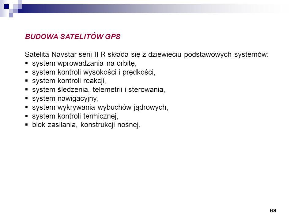 68 BUDOWA SATELITÓW GPS Satelita Navstar serii II R składa się z dziewięciu podstawowych systemów:  system wprowadzania na orbitę,  system kontroli wysokości i prędkości,  system kontroli reakcji,  system śledzenia, telemetrii i sterowania,  system nawigacyjny,  system wykrywania wybuchów jądrowych,  system kontroli termicznej,  blok zasilania, konstrukcji nośnej.