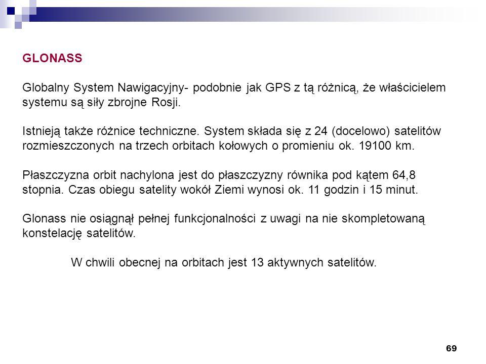 69 GLONASS Globalny System Nawigacyjny- podobnie jak GPS z tą różnicą, że właścicielem systemu są siły zbrojne Rosji. Istnieją także różnice techniczn