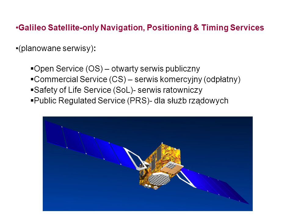 GALILEO Galileo Satellite-only Navigation, Positioning & Timing Services (planowane serwisy):  Open Service (OS) – otwarty serwis publiczny  Commerc