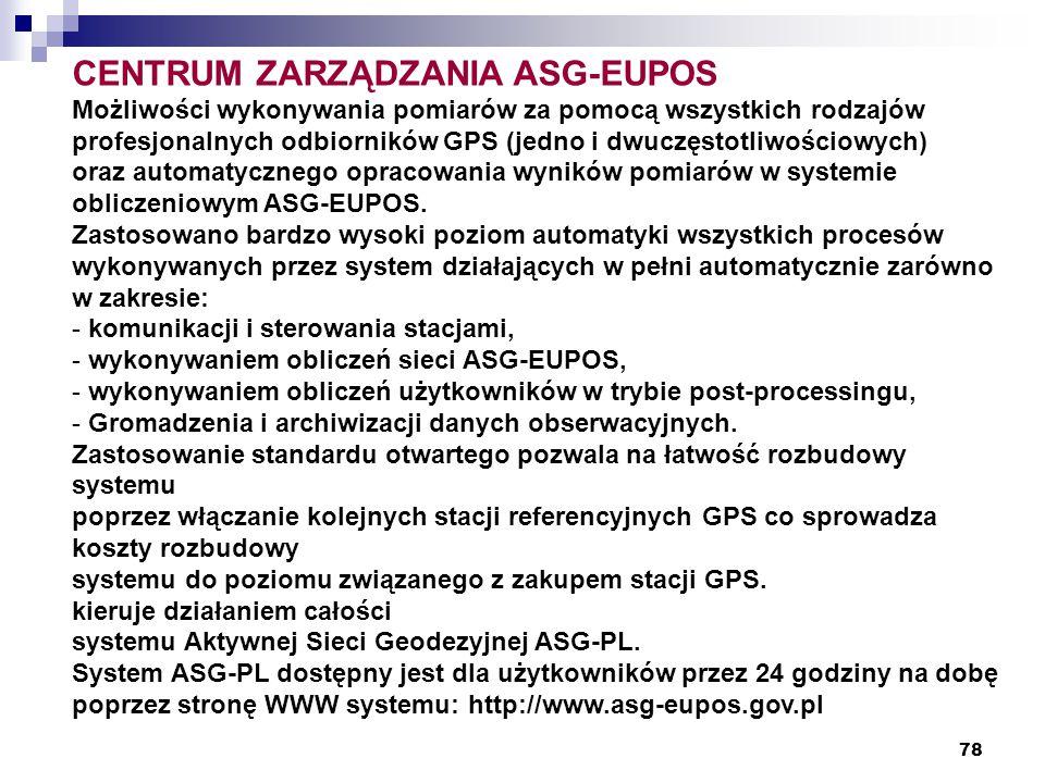 78 CENTRUM ZARZĄDZANIA ASG-EUPOS Możliwości wykonywania pomiarów za pomocą wszystkich rodzajów profesjonalnych odbiorników GPS (jedno i dwuczęstotliwościowych) oraz automatycznego opracowania wyników pomiarów w systemie obliczeniowym ASG-EUPOS.