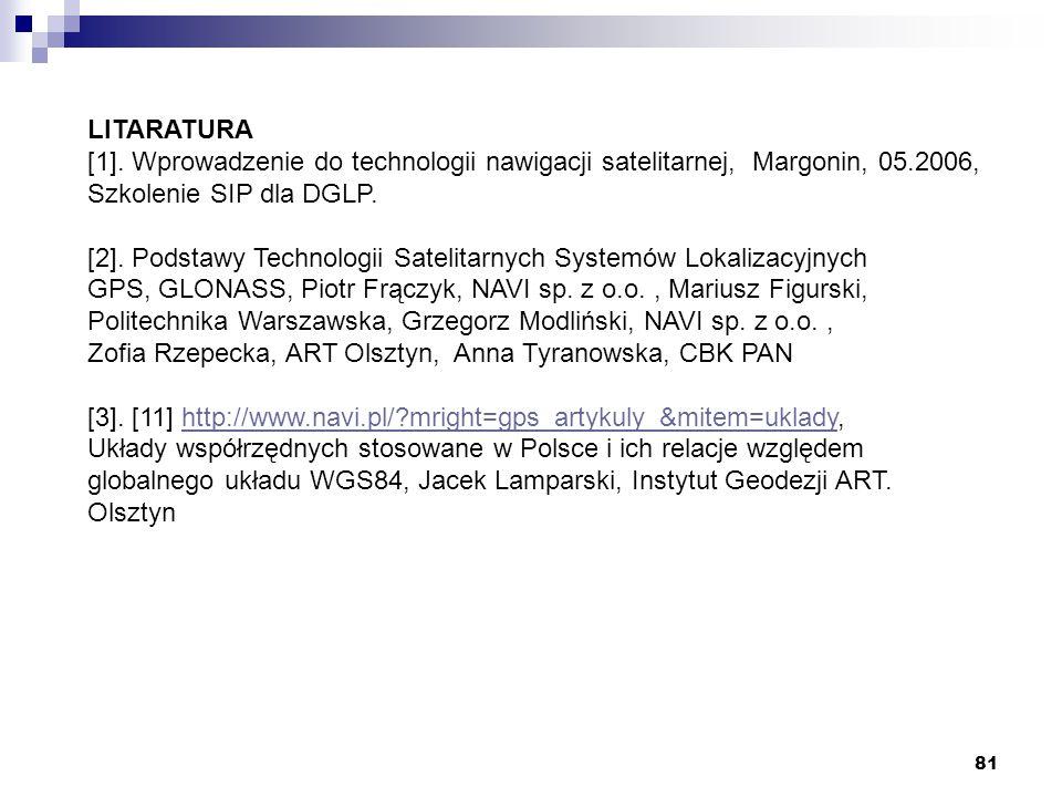 81 LITARATURA [1]. Wprowadzenie do technologii nawigacji satelitarnej, Margonin, 05.2006, Szkolenie SIP dla DGLP. [2]. Podstawy Technologii Satelitarn