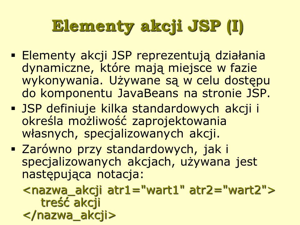 Elementy akcji JSP (I)  Elementy akcji JSP reprezentują działania dynamiczne, które mają miejsce w fazie wykonywania.