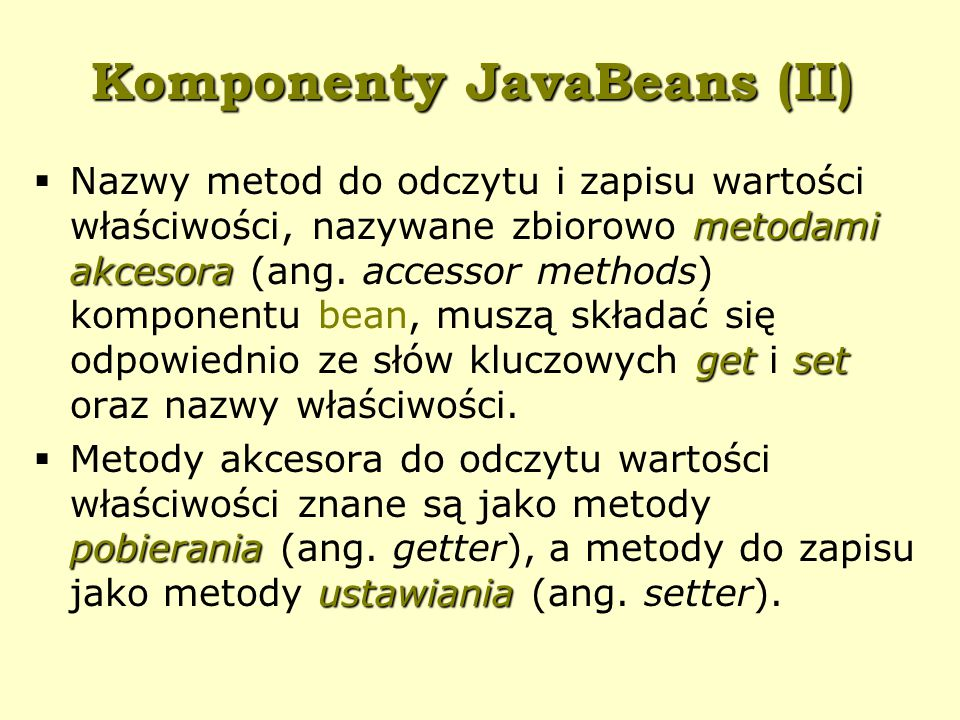 Komponenty JavaBeans (II) metodami akcesora getset  Nazwy metod do odczytu i zapisu wartości właściwości, nazywane zbiorowo metodami akcesora (ang.