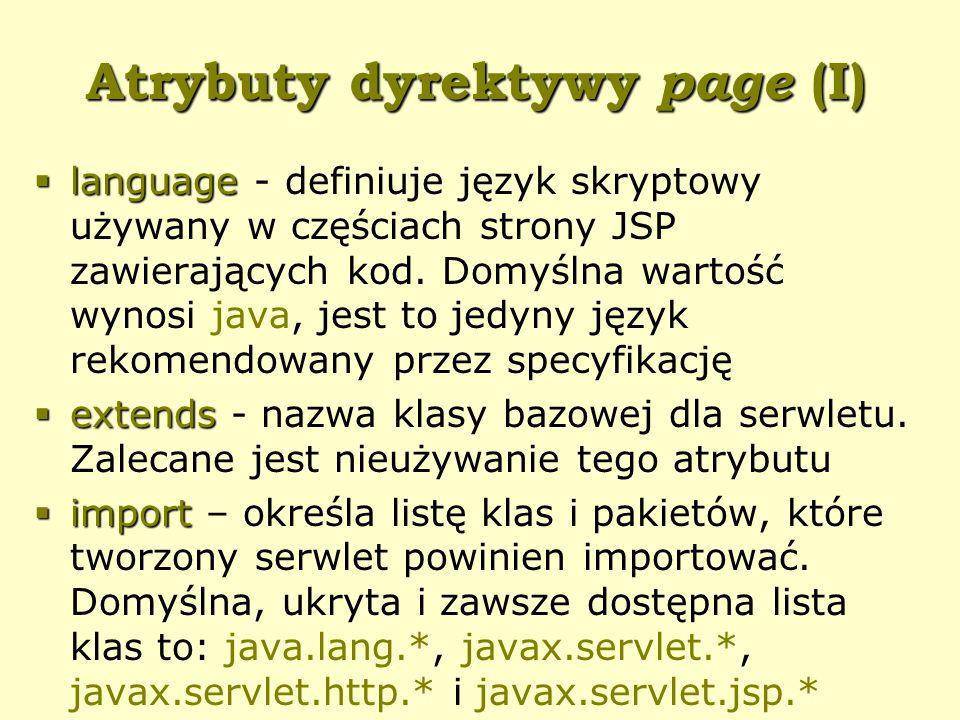 Atrybuty dyrektywy page (I)  language  language - definiuje język skryptowy używany w częściach strony JSP zawierających kod.