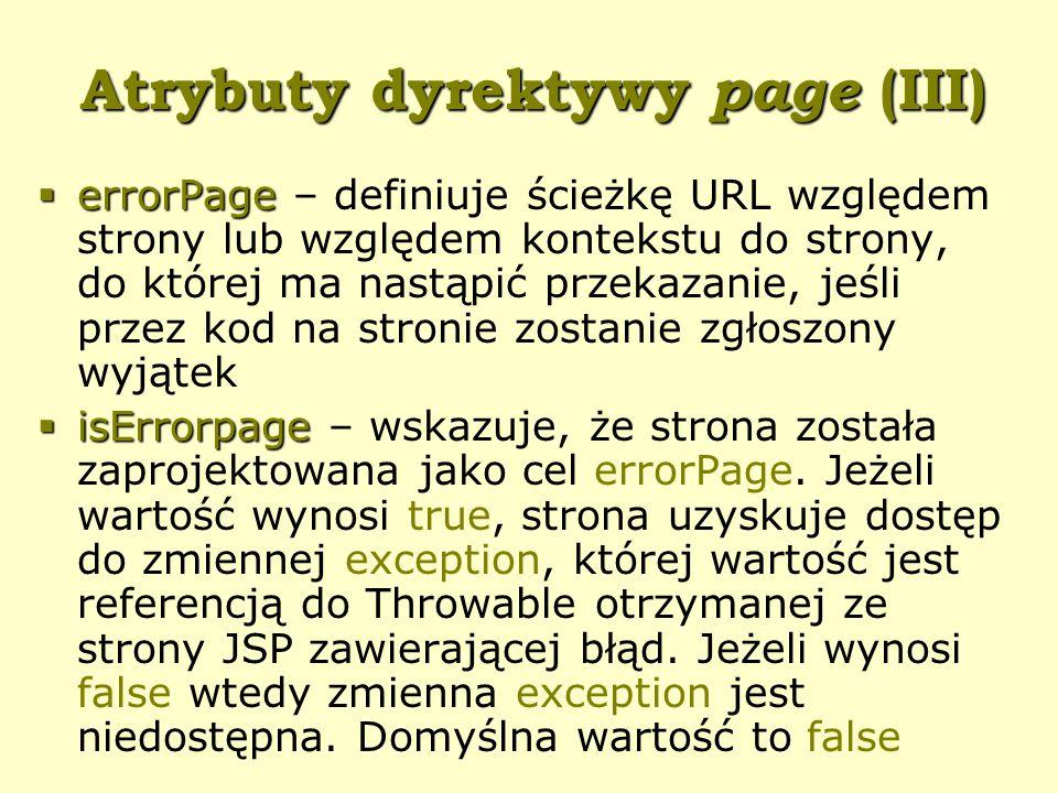Atrybuty dyrektywy page (III)  errorPage  errorPage – definiuje ścieżkę URL względem strony lub względem kontekstu do strony, do której ma nastąpić przekazanie, jeśli przez kod na stronie zostanie zgłoszony wyjątek  isErrorpage  isErrorpage – wskazuje, że strona została zaprojektowana jako cel errorPage.