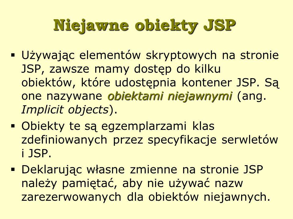 Niejawne obiekty JSP obiektami niejawnymi  Używając elementów skryptowych na stronie JSP, zawsze mamy dostęp do kilku obiektów, które udostępnia kontener JSP.