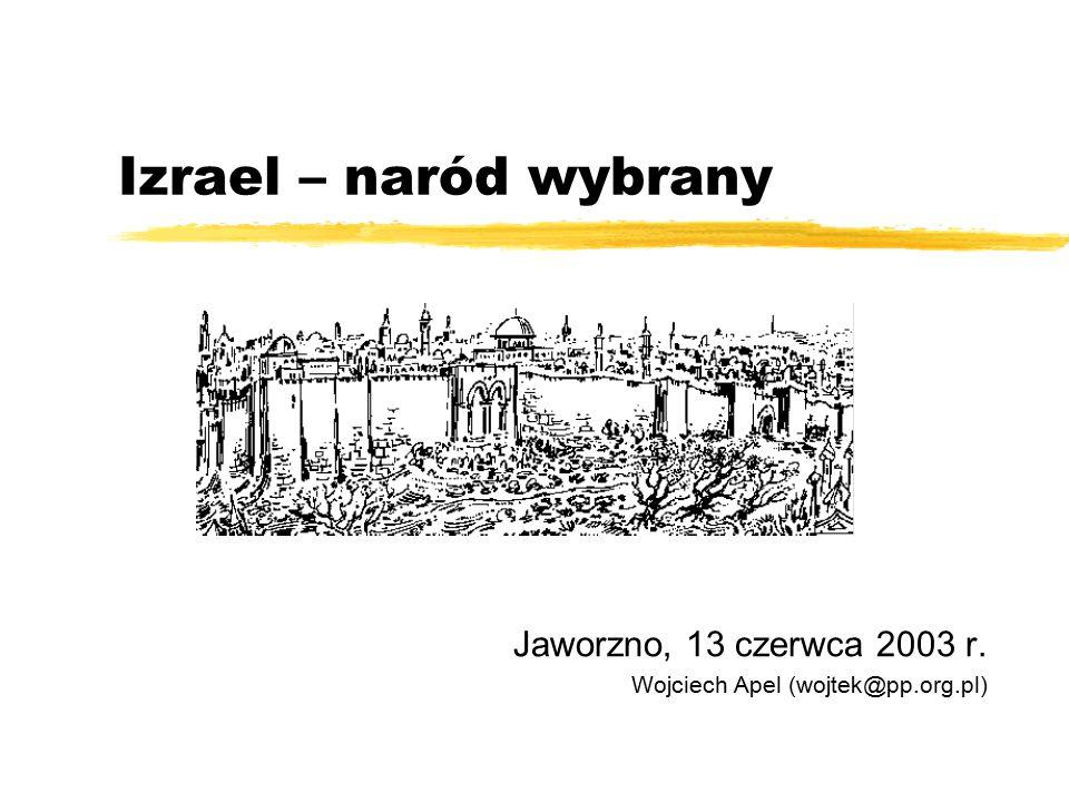 Izrael – naród wybrany Jaworzno, 13 czerwca 2003 r. Wojciech Apel (wojtek@pp.org.pl)