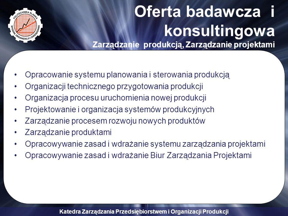 Katedra Zarządzania Przedsiębiorstwem i Organizacji Produkcji Oferta badawcza i konsultingowa Zarządzanie produkcją, Zarządzanie projektami Opracowani