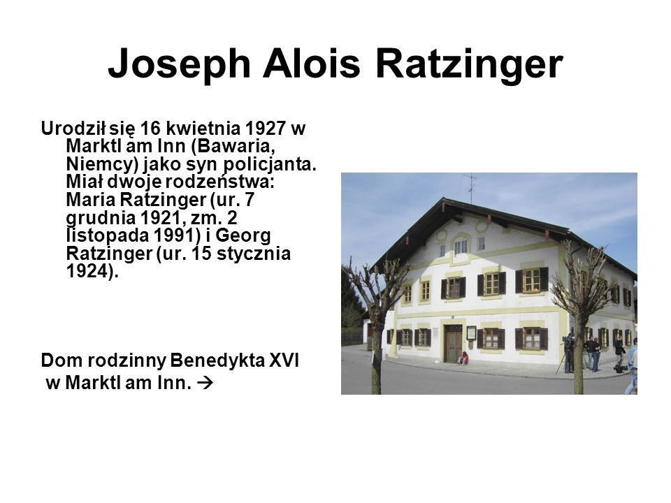 Joseph Alois Ratzinger Urodził się 16 kwietnia 1927 w Marktl am Inn (Bawaria, Niemcy) jako syn policjanta. Miał dwoje rodzeństwa: Maria Ratzinger (ur.