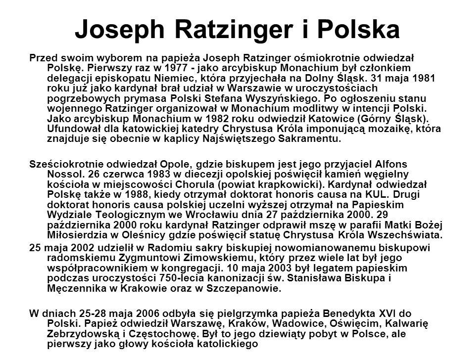 Joseph Ratzinger i Polska Przed swoim wyborem na papieża Joseph Ratzinger ośmiokrotnie odwiedzał Polskę. Pierwszy raz w 1977 - jako arcybiskup Monachi