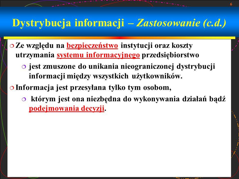 6 Dystrybucja informacji – Zastosowanie (c.d.)  Ze względu na bezpieczeństwo instytucji oraz koszty utrzymania systemu informacyjnego przedsiębiorstwobezpieczeństwosystemu informacyjnego  jest zmuszone do unikania nieograniczonej dystrybucji informacji między wszystkich użytkowników.