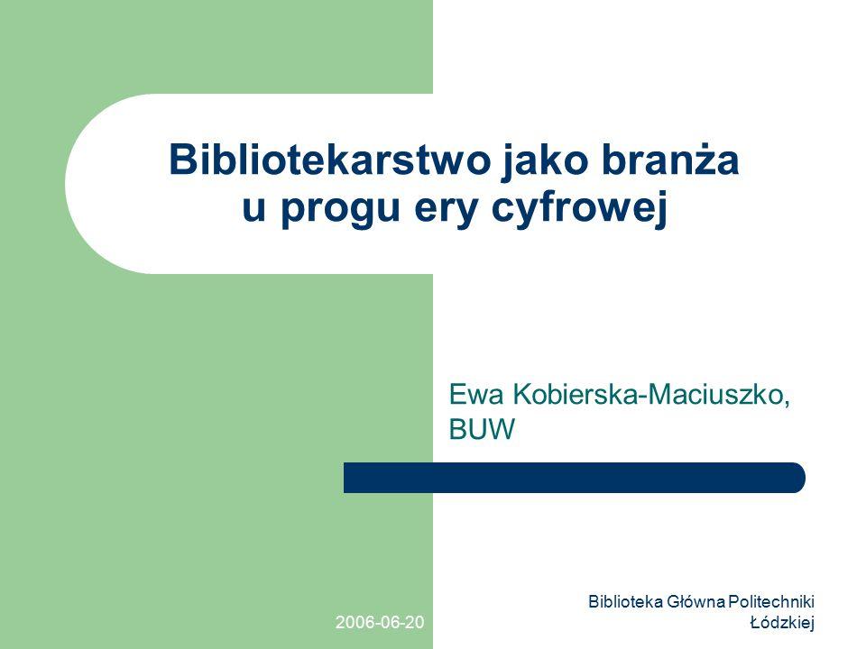 2006-06-20 Biblioteka Główna Politechniki Łódzkiej Bibliotekarstwo jako branża u progu ery cyfrowej Ewa Kobierska-Maciuszko, BUW