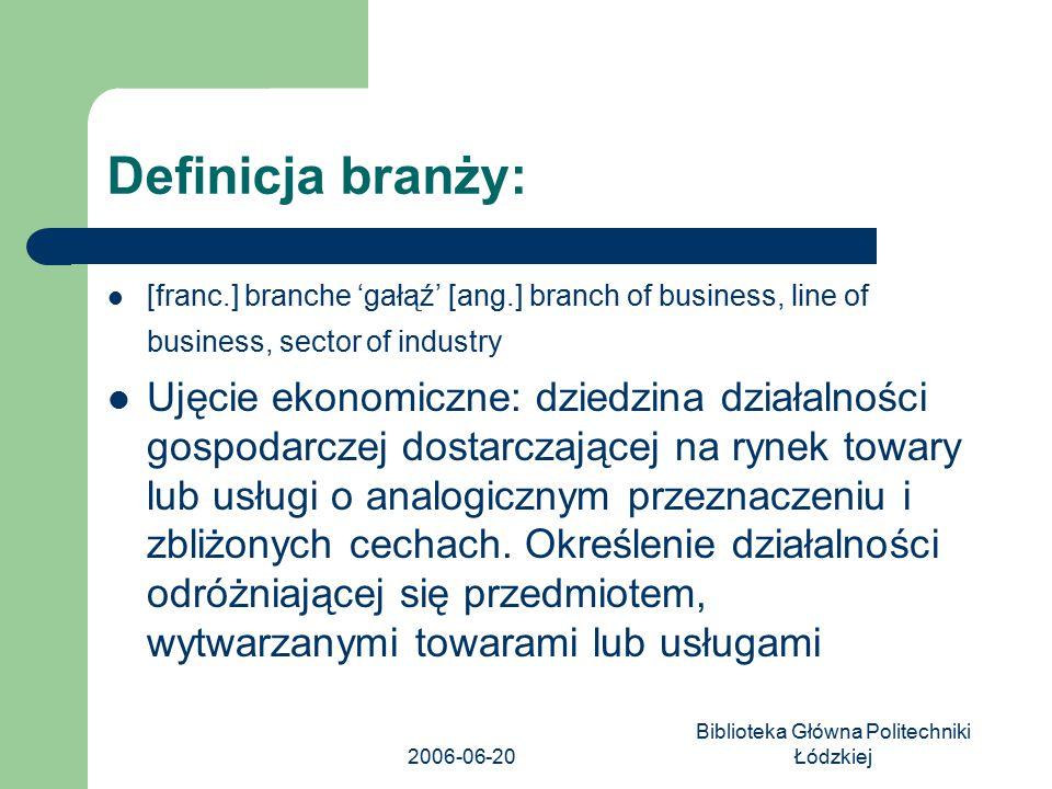 2006-06-20 Biblioteka Główna Politechniki Łódzkiej Definicja branży: [franc.] branche 'gałąź' [ang.] branch of business, line of business, sector of i