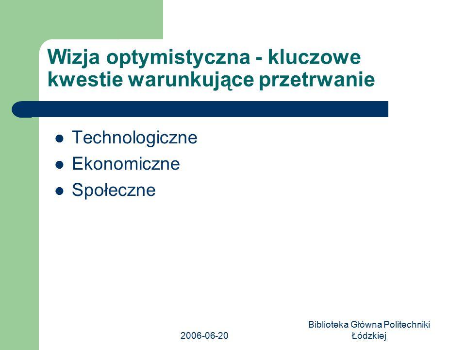 2006-06-20 Biblioteka Główna Politechniki Łódzkiej Technologiczne Ekonomiczne Społeczne Wizja optymistyczna - kluczowe kwestie warunkujące przetrwanie