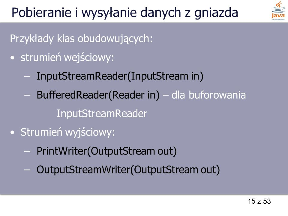 15 z 53 Pobieranie i wysyłanie danych z gniazda Przykłady klas obudowujących: strumień wejściowy: – InputStreamReader(InputStream in) – BufferedReader(Reader in) – dla buforowania InputStreamReader Strumień wyjściowy: – PrintWriter(OutputStream out) – OutputStreamWriter(OutputStream out)