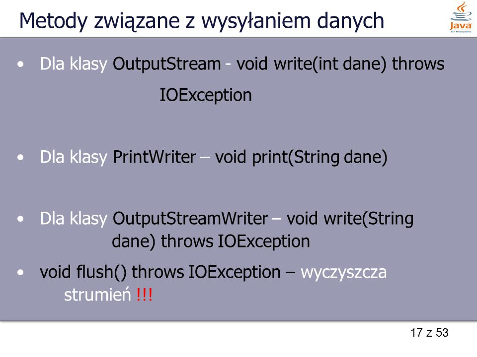 17 z 53 Metody związane z wysyłaniem danych Dla klasy OutputStream - void write(int dane) throws IOException Dla klasy PrintWriter – void print(String dane) Dla klasy OutputStreamWriter – void write(String dane) throws IOException void flush() throws IOException – wyczyszcza strumień !!!