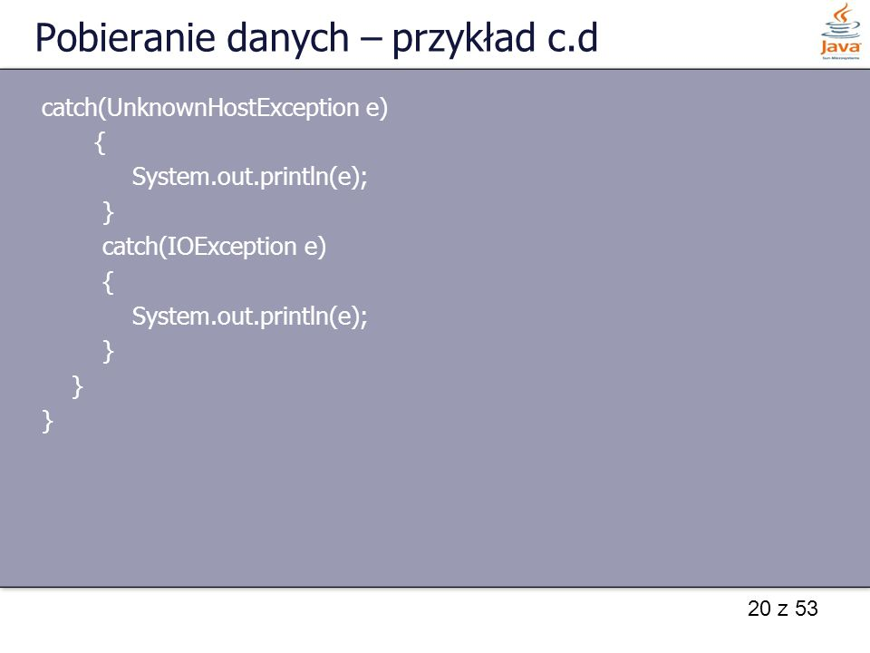 20 z 53 Pobieranie danych – przykład c.d catch(UnknownHostException e) { System.out.println(e); } catch(IOException e) { System.out.println(e); }