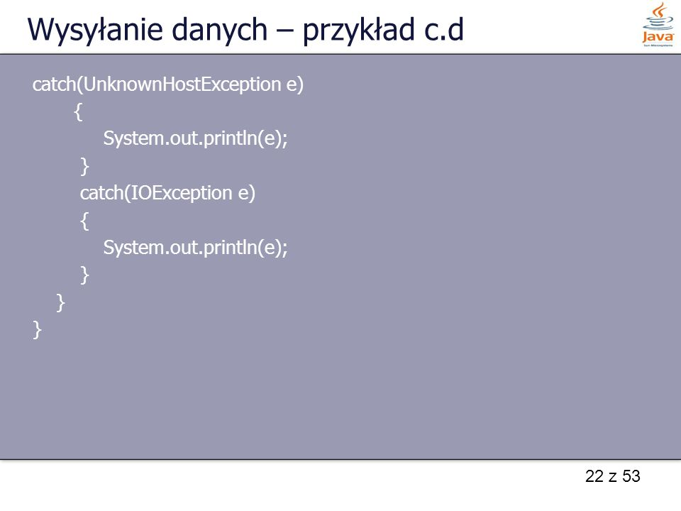22 z 53 Wysyłanie danych – przykład c.d catch(UnknownHostException e) { System.out.println(e); } catch(IOException e) { System.out.println(e); }