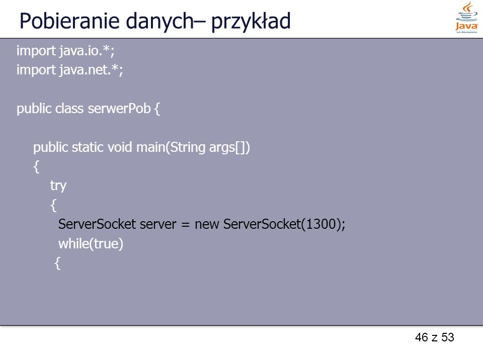 46 z 53 Pobieranie danych– przykład import java.io.*; import java.net.*; public class serwerPob { public static void main(String args[]) { try { ServerSocket server = new ServerSocket(1300); while(true) {