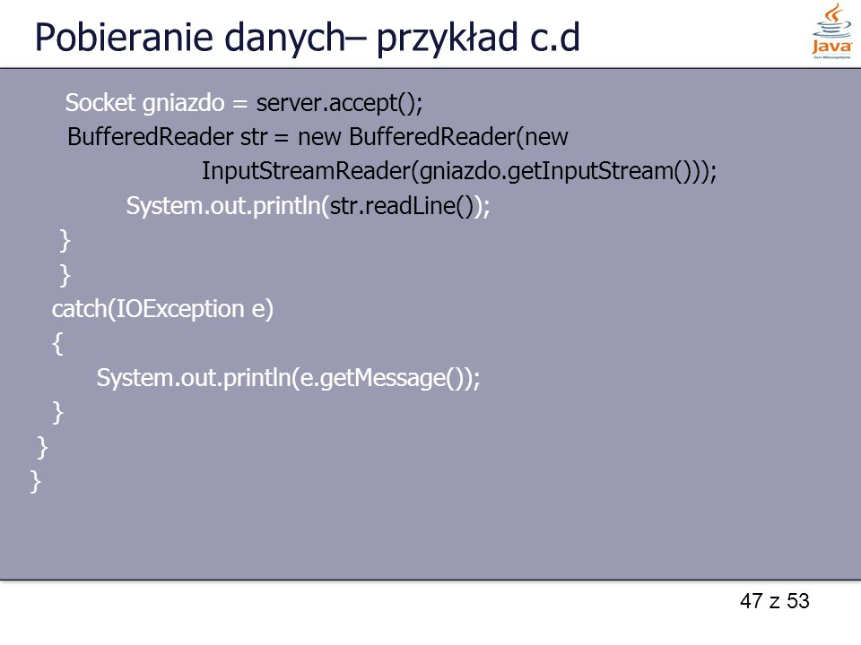 47 z 53 Pobieranie danych– przykład c.d Socket gniazdo = server.accept(); BufferedReader str = new BufferedReader(new InputStreamReader(gniazdo.getInputStream())); System.out.println(str.readLine()); } catch(IOException e) { System.out.println(e.getMessage()); }