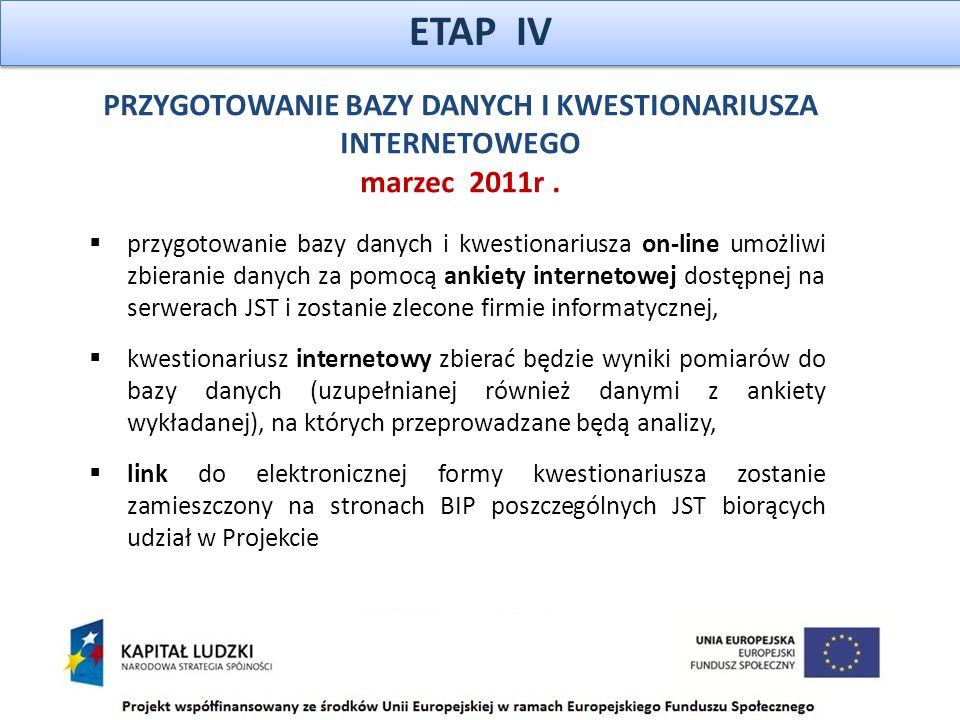 ETAP IV  przygotowanie bazy danych i kwestionariusza on-line umożliwi zbieranie danych za pomocą ankiety internetowej dostępnej na serwerach JST i zostanie zlecone firmie informatycznej,  kwestionariusz internetowy zbierać będzie wyniki pomiarów do bazy danych (uzupełnianej również danymi z ankiety wykładanej), na których przeprowadzane będą analizy,  link do elektronicznej formy kwestionariusza zostanie zamieszczony na stronach BIP poszczególnych JST biorących udział w Projekcie PRZYGOTOWANIE BAZY DANYCH I KWESTIONARIUSZA INTERNETOWEGO marzec 2011r.
